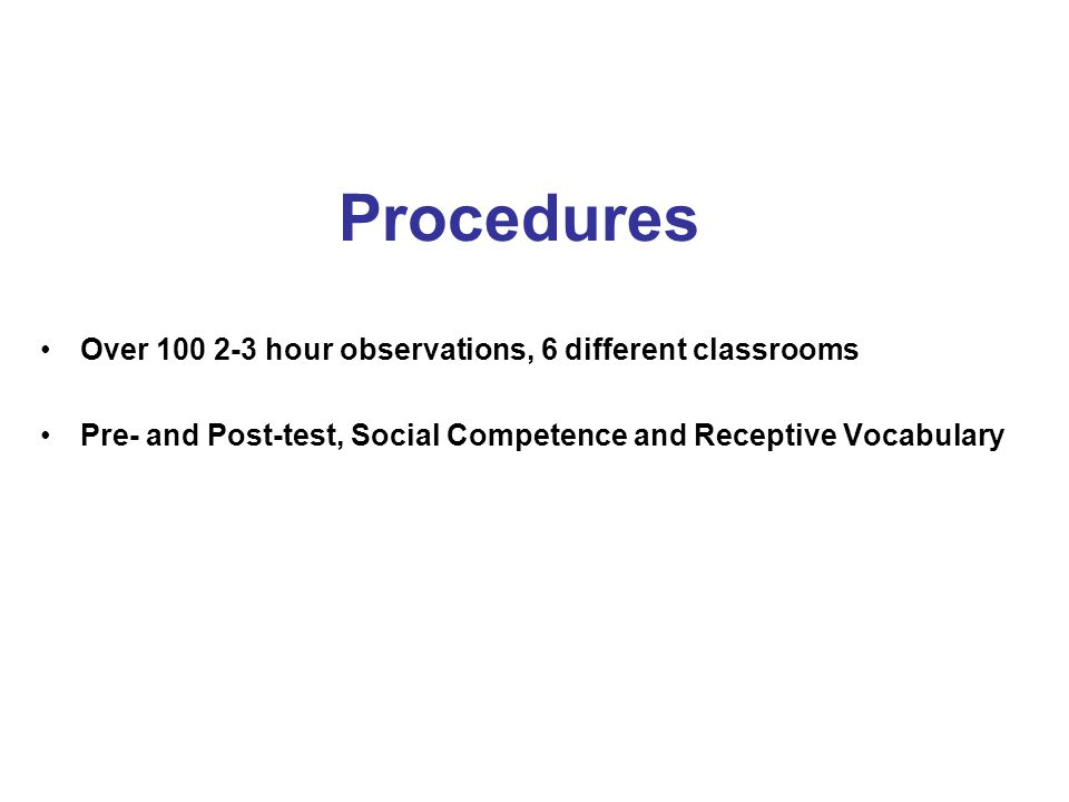 Procedures Over 100 2-3 hour observations, 6 different classrooms Pre- and Post-test, Social Competence and Receptive Vocabulary