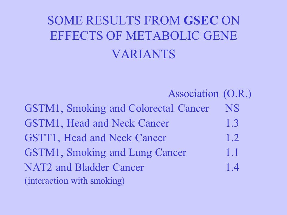 SOME RESULTS FROM GSEC ON EFFECTS OF METABOLIC GENE VARIANTS Association (O.R.) GSTM1, Smoking and Colorectal CancerNS GSTM1, Head and Neck Cancer1.3 GSTT1, Head and Neck Cancer1.2 GSTM1, Smoking and Lung Cancer1.1 NAT2 and Bladder Cancer1.4 (interaction with smoking)