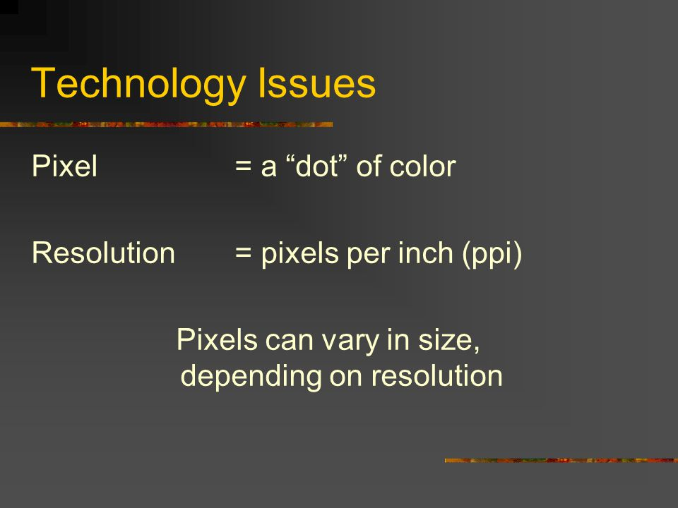Technology Issues Pixel = a dot of color Resolution= pixels per inch (ppi) Pixels can vary in size, depending on resolution
