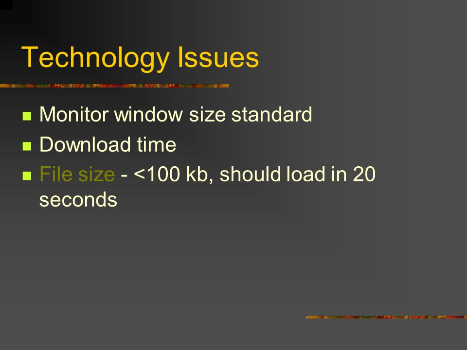 Technology Issues Monitor window size standard Download time File size - <100 kb, should load in 20 seconds