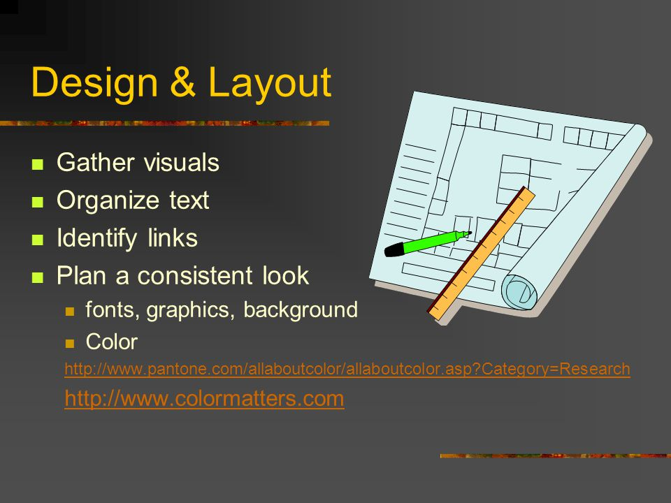 Design & Layout Gather visuals Organize text Identify links Plan a consistent look fonts, graphics, background Color http://www.pantone.com/allaboutcolor/allaboutcolor.asp Category=Research http://www.colormatters.com