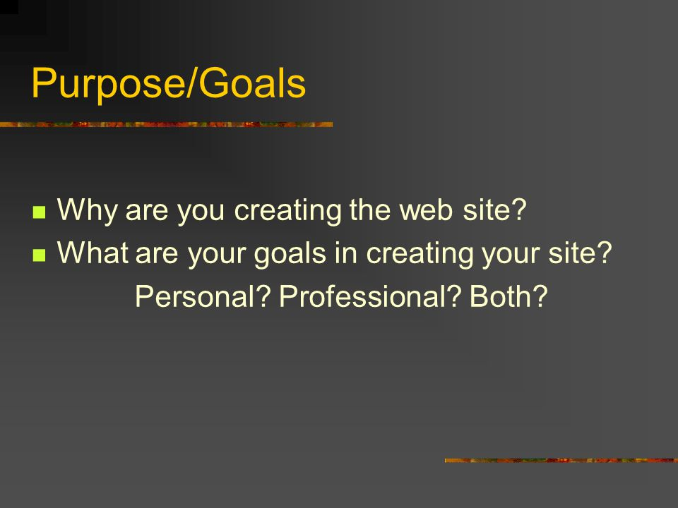 Purpose/Goals Why are you creating the web site. What are your goals in creating your site.