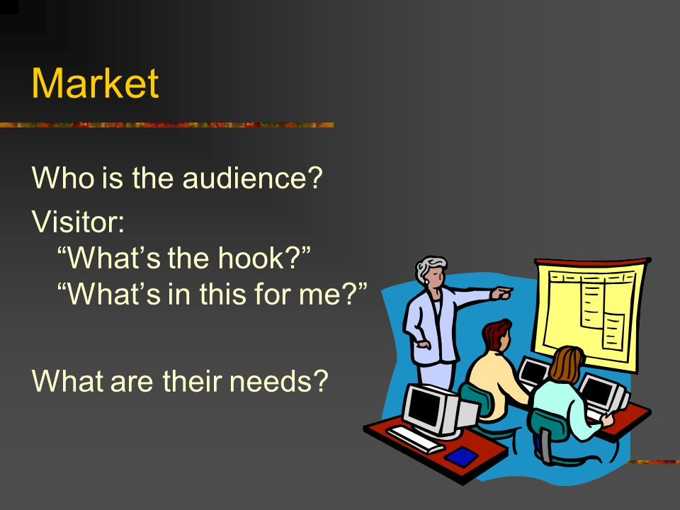 Market Who is the audience.