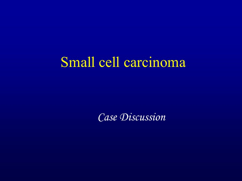 Small cell carcinoma Case Discussion