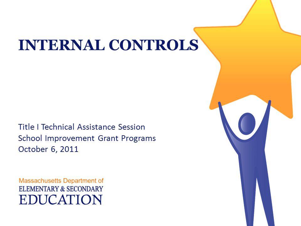INTERNAL CONTROLS Title I Technical Assistance Session School Improvement Grant Programs October 6, 2011