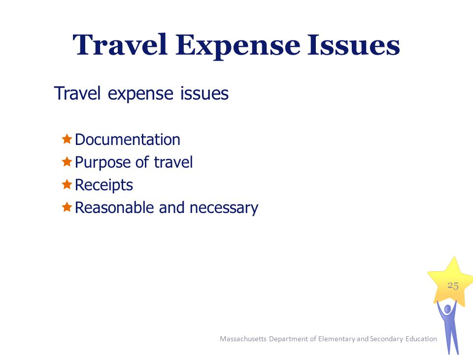 Travel Expense Issues Travel expense issues  Documentation  Purpose of travel  Receipts  Reasonable and necessary 25 Massachusetts Department of E