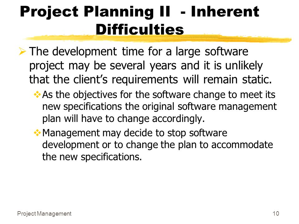 Project Management10 Project Planning II - Inherent Difficulties  The development time for a large software project may be several years and it is un