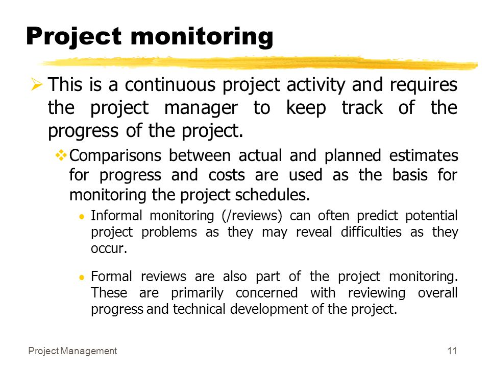 Project Management11 Project monitoring  This is a continuous project activity and requires the project manager to keep track of the progress of the