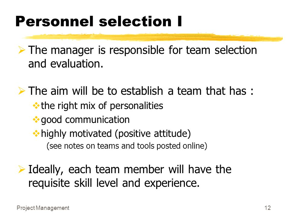 Project Management12 Personnel selection I  The manager is responsible for team selection and evaluation.  The aim will be to establish a team that