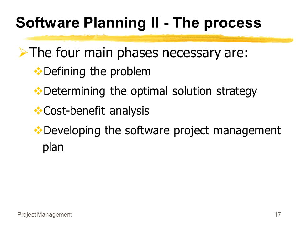 Project Management17 Software Planning II - The process  The four main phases necessary are:  Defining the problem  Determining the optimal solutio