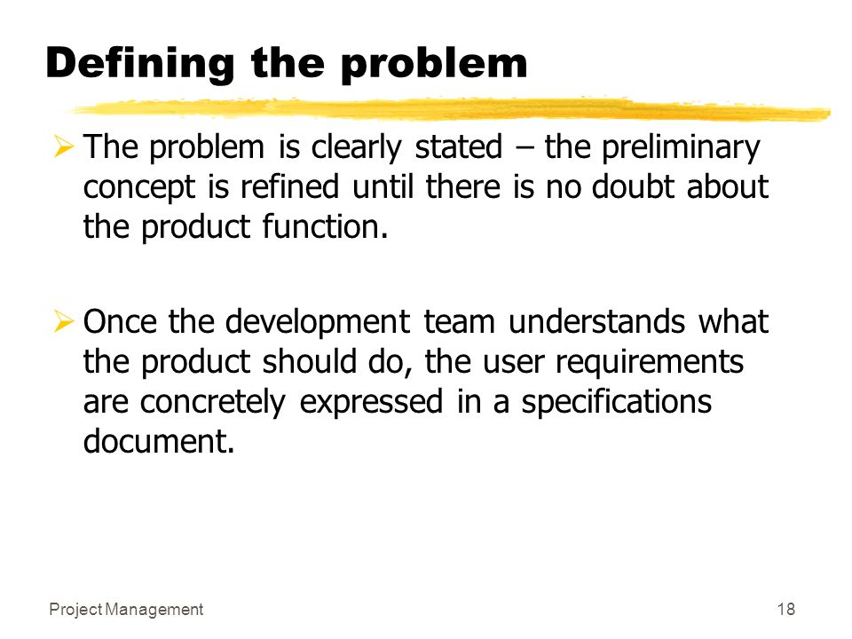 Project Management18 Defining the problem  The problem is clearly stated – the preliminary concept is refined until there is no doubt about the produ