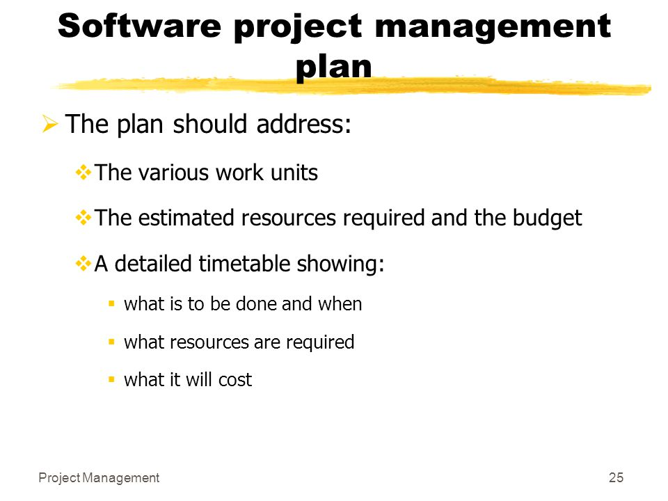 Project Management25 Software project management plan  The plan should address:  The various work units  The estimated resources required and the b