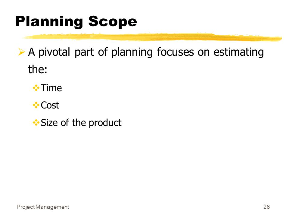 Project Management26 Planning Scope  A pivotal part of planning focuses on estimating the:  Time  Cost  Size of the product