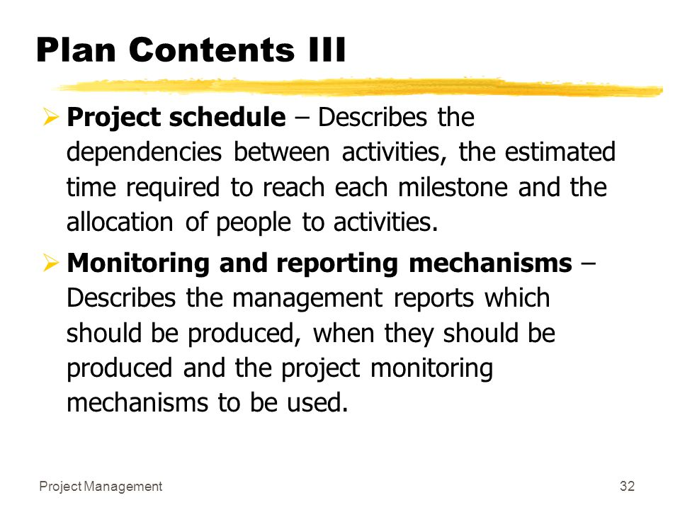 Project Management32 Plan Contents III  Project schedule – Describes the dependencies between activities, the estimated time required to reach each m