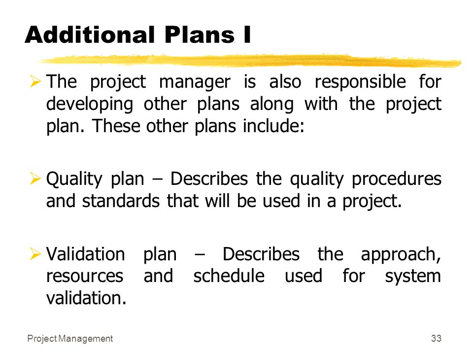 Project Management33 Additional Plans I  The project manager is also responsible for developing other plans along with the project plan. These other