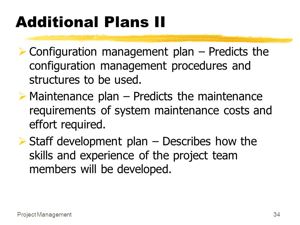 Project Management34 Additional Plans II  Configuration management plan – Predicts the configuration management procedures and structures to be used.