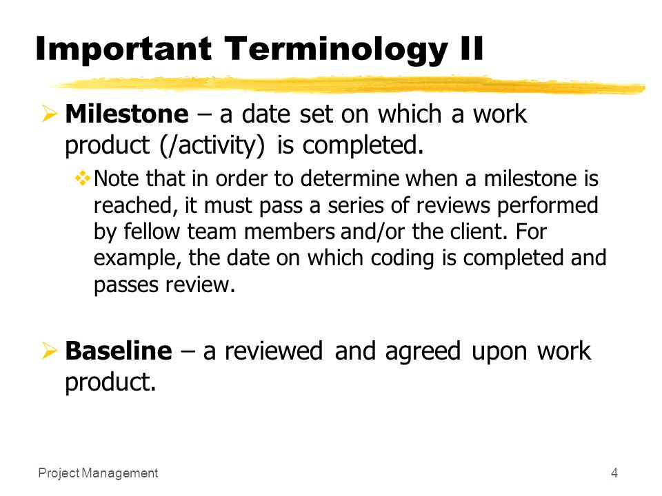 Project Management4 Important Terminology II  Milestone – a date set on which a work product (/activity) is completed.  Note that in order to determ