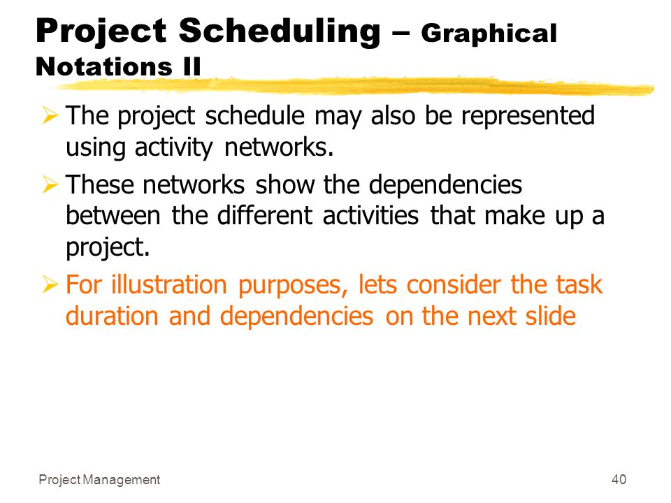 Project Management40 Project Scheduling – Graphical Notations II  The project schedule may also be represented using activity networks.  These netwo
