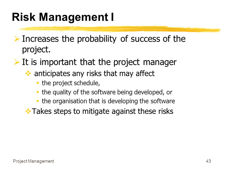 Project Management43 Risk Management I  Increases the probability of success of the project.  It is important that the project manager  anticipates
