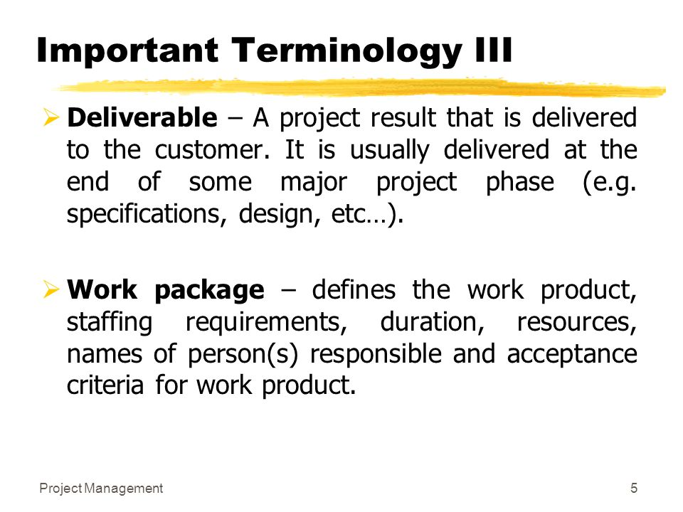 Project Management5 Important Terminology III  Deliverable – A project result that is delivered to the customer. It is usually delivered at the end o