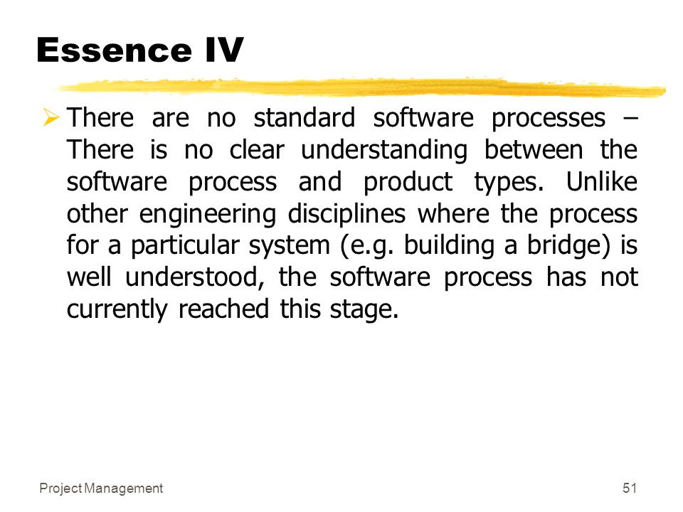 Project Management51 Essence IV  There are no standard software processes – There is no clear understanding between the software process and product