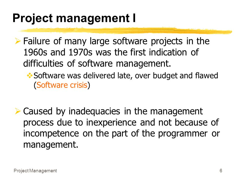 Project Management6 Project management I  Failure of many large software projects in the 1960s and 1970s was the first indication of difficulties of