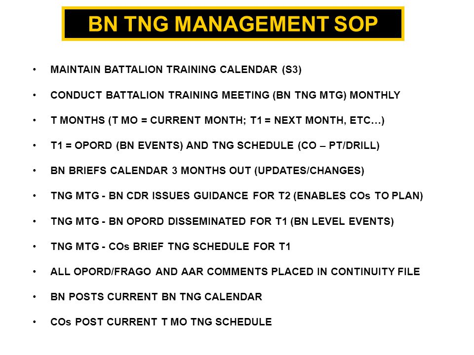 BN TNG MANAGEMENT SOP MAINTAIN BATTALION TRAINING CALENDAR (S3) CONDUCT BATTALION TRAINING MEETING (BN TNG MTG) MONTHLY T MONTHS (T MO = CURRENT MONTH; T1 = NEXT MONTH, ETC…) T1 = OPORD (BN EVENTS) AND TNG SCHEDULE (CO – PT/DRILL) BN BRIEFS CALENDAR 3 MONTHS OUT (UPDATES/CHANGES) TNG MTG - BN CDR ISSUES GUIDANCE FOR T2 (ENABLES COs TO PLAN) TNG MTG - BN OPORD DISSEMINATED FOR T1 (BN LEVEL EVENTS) TNG MTG - COs BRIEF TNG SCHEDULE FOR T1 ALL OPORD/FRAGO AND AAR COMMENTS PLACED IN CONTINUITY FILE BN POSTS CURRENT BN TNG CALENDAR COs POST CURRENT T MO TNG SCHEDULE