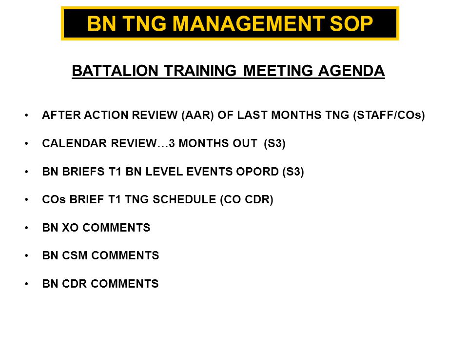TRAINING MANAGEMENT SOP BATTALION TRAINING MEETING AGENDA AFTER ACTION REVIEW (AAR) OF LAST MONTHS TNG (STAFF/COs) CALENDAR REVIEW…3 MONTHS OUT (S3) BN BRIEFS T1 BN LEVEL EVENTS OPORD (S3) COs BRIEF T1 TNG SCHEDULE (CO CDR) BN XO COMMENTS BN CSM COMMENTS BN CDR COMMENTS BN TNG MANAGEMENT SOP