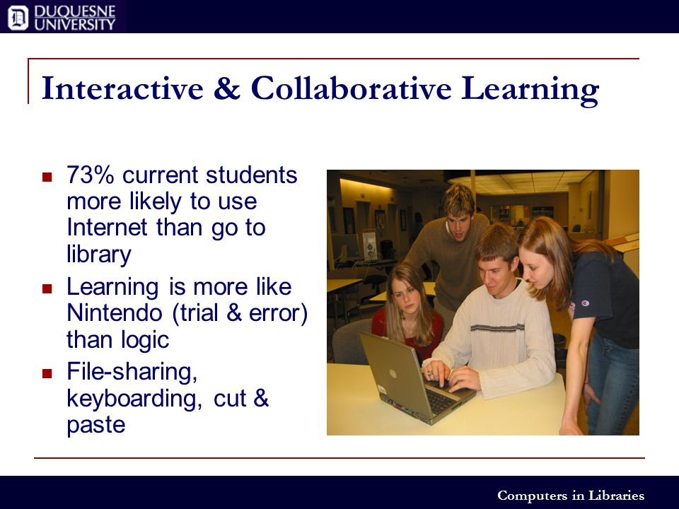 Computers in Libraries Interactive & Collaborative Learning 73% current students more likely to use Internet than go to library Learning is more like Nintendo (trial & error) than logic File-sharing, keyboarding, cut & paste