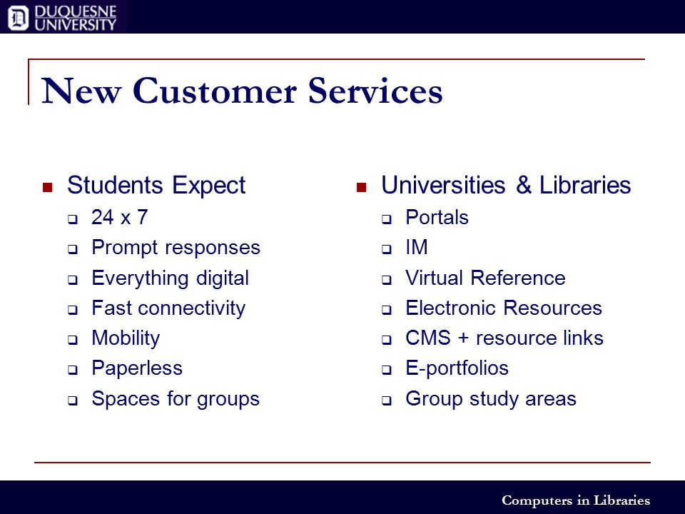 Computers in Libraries New Customer Services Students Expect  24 x 7  Prompt responses  Everything digital  Fast connectivity  Mobility  Paperless  Spaces for groups Universities & Libraries  Portals  IM  Virtual Reference  Electronic Resources  CMS + resource links  E-portfolios  Group study areas