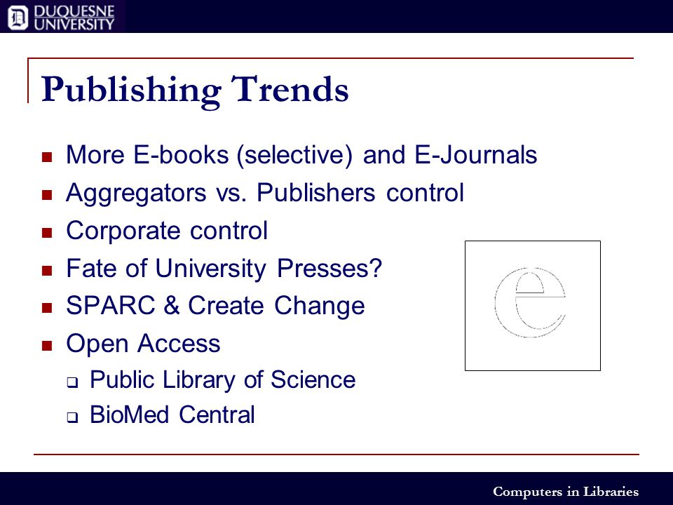 Computers in Libraries Publishing Trends More E-books (selective) and E-Journals Aggregators vs.