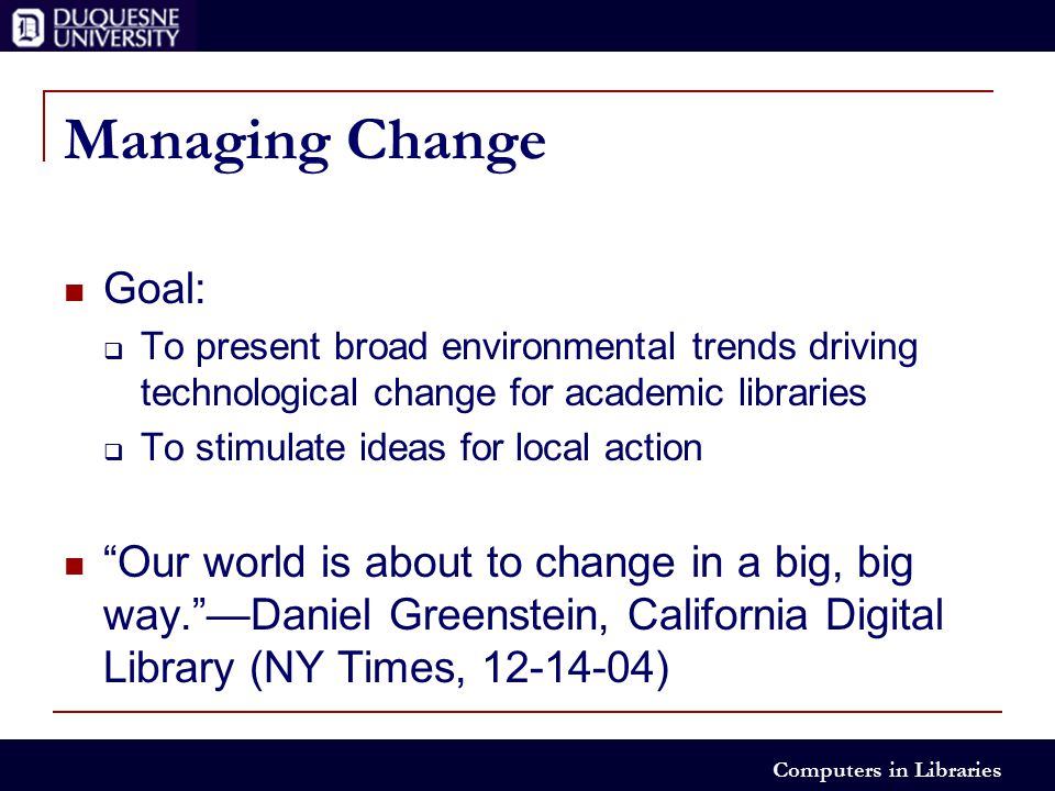 Computers in Libraries Managing Change Goal:  To present broad environmental trends driving technological change for academic libraries  To stimulate ideas for local action Our world is about to change in a big, big way. —Daniel Greenstein, California Digital Library (NY Times, 12-14-04)