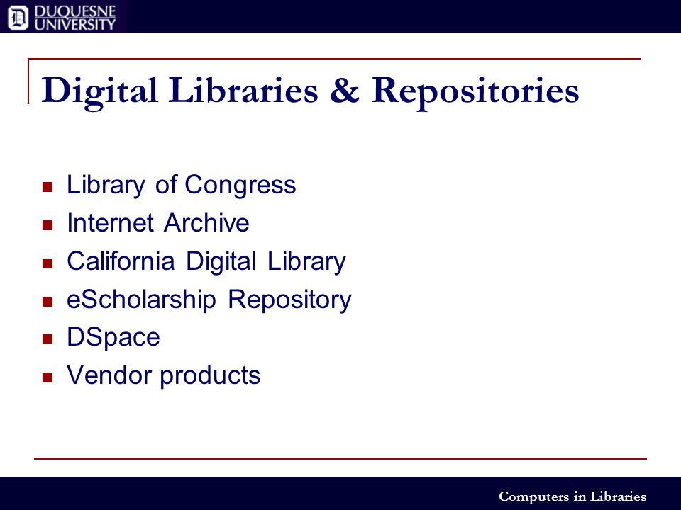 Computers in Libraries Digital Libraries & Repositories Library of Congress Internet Archive California Digital Library eScholarship Repository DSpace Vendor products