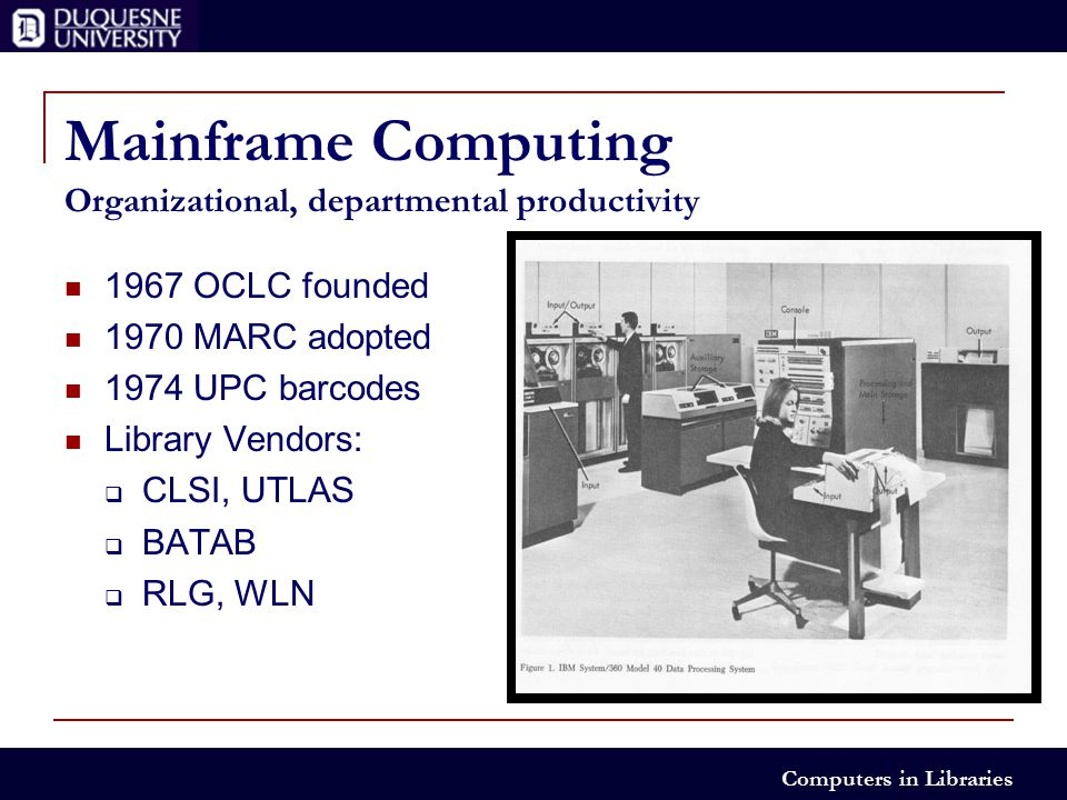 Computers in Libraries Mainframe Computing Organizational, departmental productivity 1967 OCLC founded 1970 MARC adopted 1974 UPC barcodes Library Vendors:  CLSI, UTLAS  BATAB  RLG, WLN