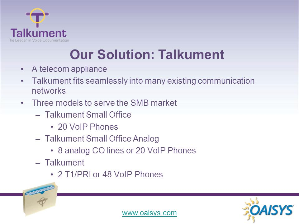 www.oaisys.com A telecom appliance Talkument fits seamlessly into many existing communication networks Three models to serve the SMB market –Talkument Small Office 20 VoIP Phones –Talkument Small Office Analog 8 analog CO lines or 20 VoIP Phones –Talkument 2 T1/PRI or 48 VoIP Phones Our Solution: Talkument