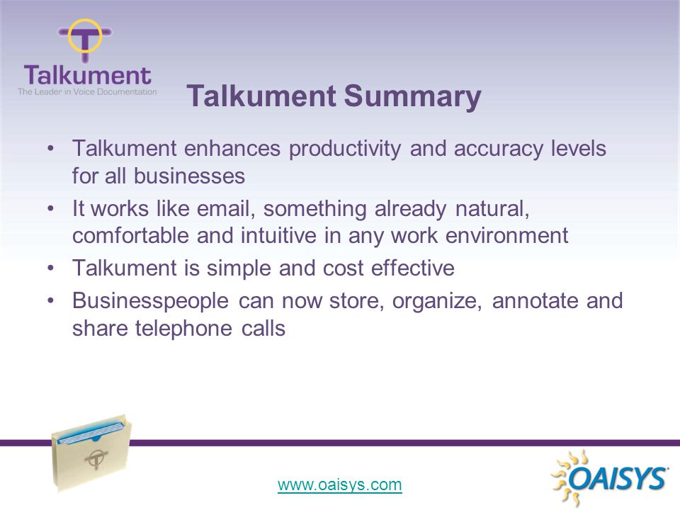 www.oaisys.com Talkument enhances productivity and accuracy levels for all businesses It works like email, something already natural, comfortable and intuitive in any work environment Talkument is simple and cost effective Businesspeople can now store, organize, annotate and share telephone calls Talkument Summary