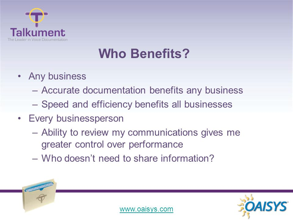 www.oaisys.com Any business –Accurate documentation benefits any business –Speed and efficiency benefits all businesses Every businessperson –Ability to review my communications gives me greater control over performance –Who doesn't need to share information.