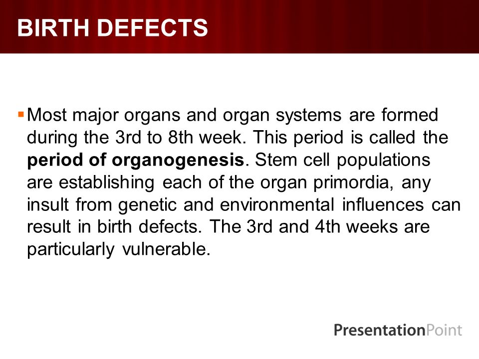 BIRTH DEFECTS  Most major organs and organ systems are formed during the 3rd to 8th week.