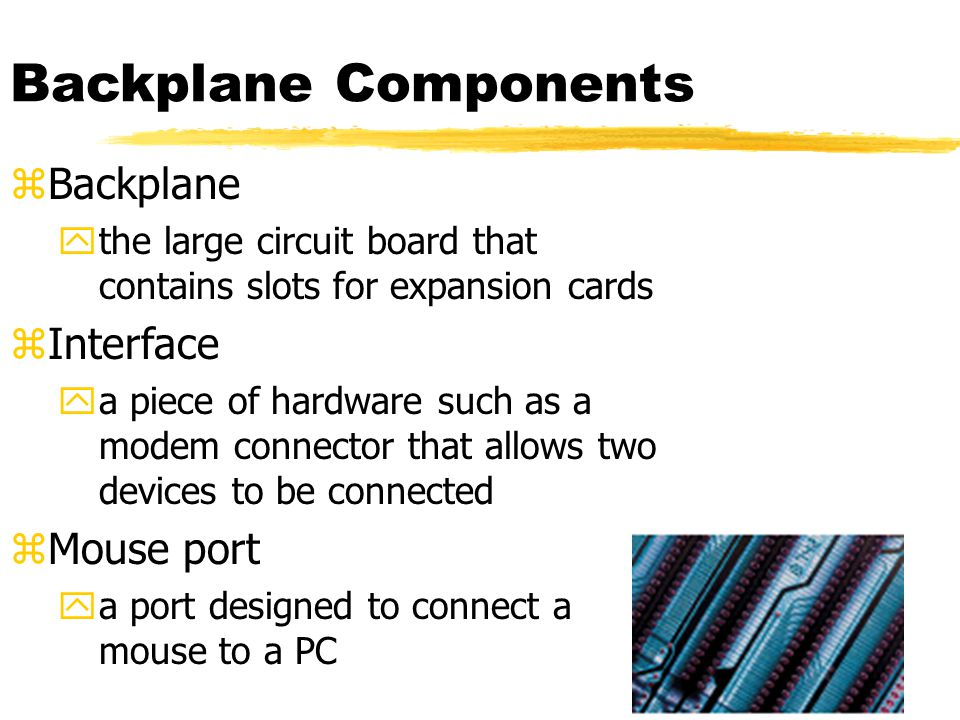 Backplane Components zBackplane ythe large circuit board that contains slots for expansion cards zInterface ya piece of hardware such as a modem connector that allows two devices to be connected zMouse port ya port designed to connect a mouse to a PC