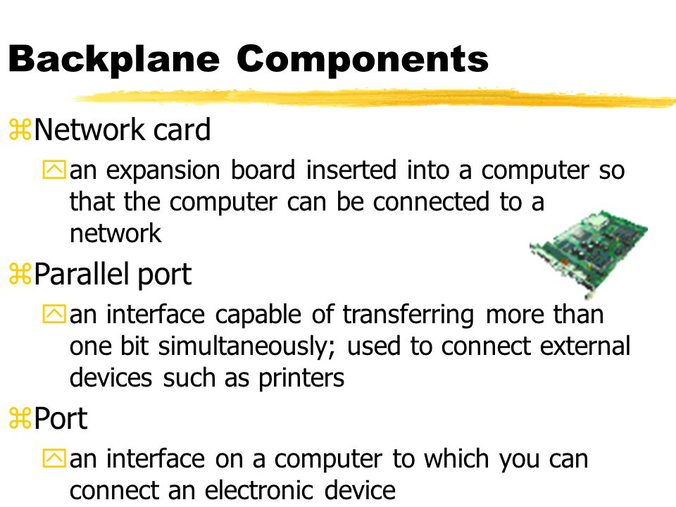 Backplane Components zNetwork card yan expansion board inserted into a computer so that the computer can be connected to a network zParallel port yan interface capable of transferring more than one bit simultaneously; used to connect external devices such as printers zPort yan interface on a computer to which you can connect an electronic device