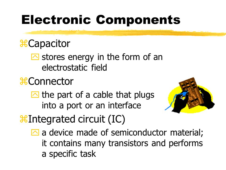 Electronic Components zCapacitor ystores energy in the form of an electrostatic field zConnector ythe part of a cable that plugs into a port or an interface zIntegrated circuit (IC) ya device made of semiconductor material; it contains many transistors and performs a specific task