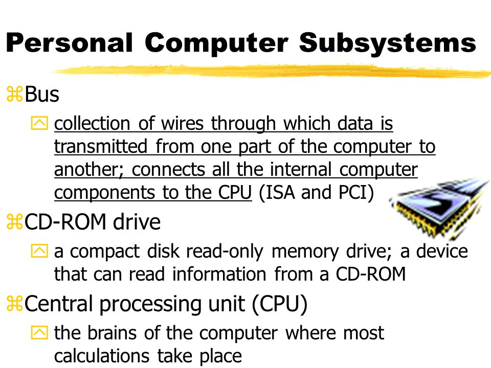 Personal Computer Subsystems zBus ycollection of wires through which data is transmitted from one part of the computer to another; connects all the internal computer components to the CPU (ISA and PCI) zCD-ROM drive ya compact disk read-only memory drive; a device that can read information from a CD-ROM zCentral processing unit (CPU) ythe brains of the computer where most calculations take place