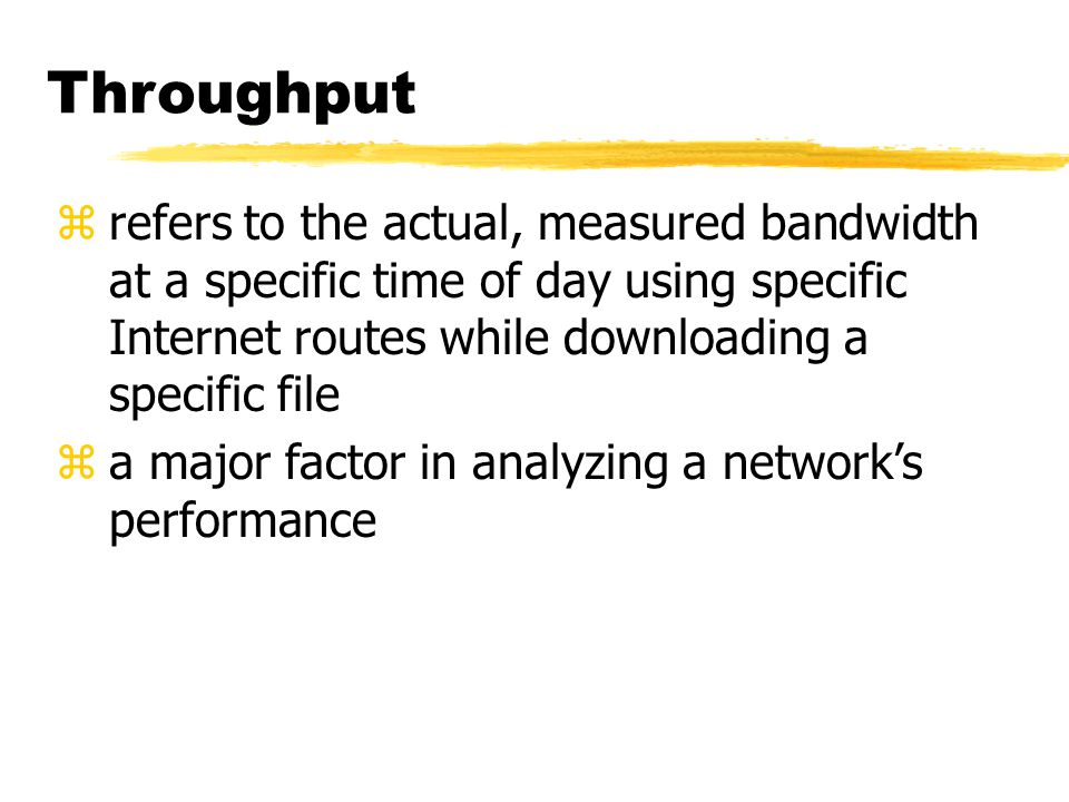 Throughput zrefers to the actual, measured bandwidth at a specific time of day using specific Internet routes while downloading a specific file za major factor in analyzing a network's performance