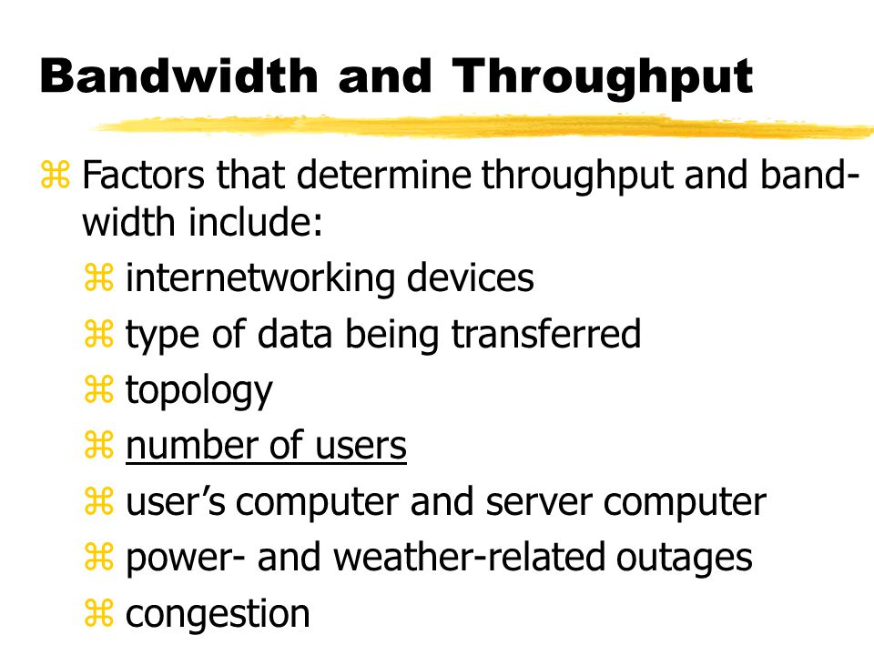 Bandwidth and Throughput zFactors that determine throughput and band- width include: zinternetworking devices ztype of data being transferred ztopology znumber of users zuser's computer and server computer zpower- and weather-related outages zcongestion