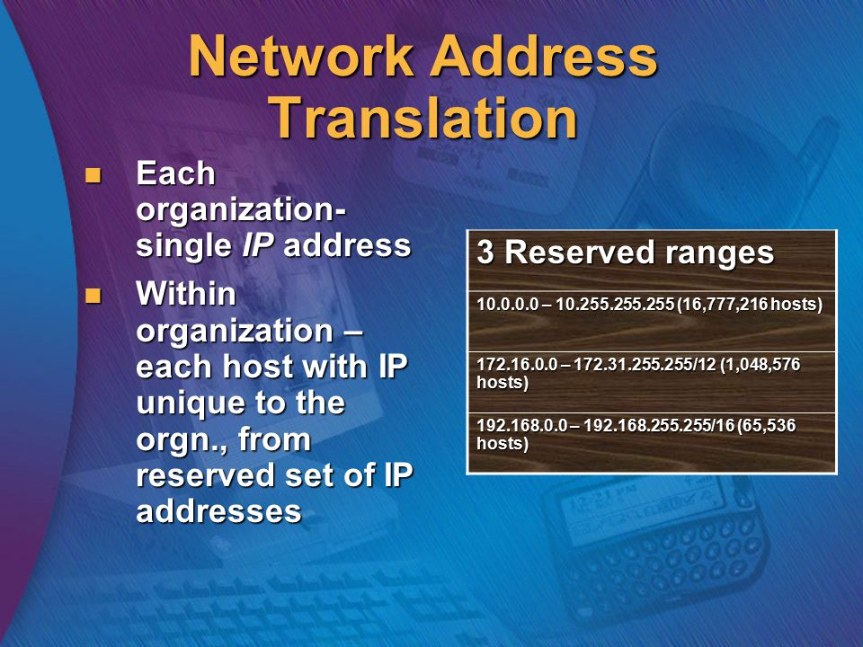 Network Address Translation Each organization- single IP address Each organization- single IP address Within organization – each host with IP unique to the orgn., from reserved set of IP addresses Within organization – each host with IP unique to the orgn., from reserved set of IP addresses 3 Reserved ranges 10.0.0.0 – 10.255.255.255 (16,777,216 hosts) 172.16.0.0 – 172.31.255.255/12 (1,048,576 hosts) 192.168.0.0 – 192.168.255.255/16 (65,536 hosts)