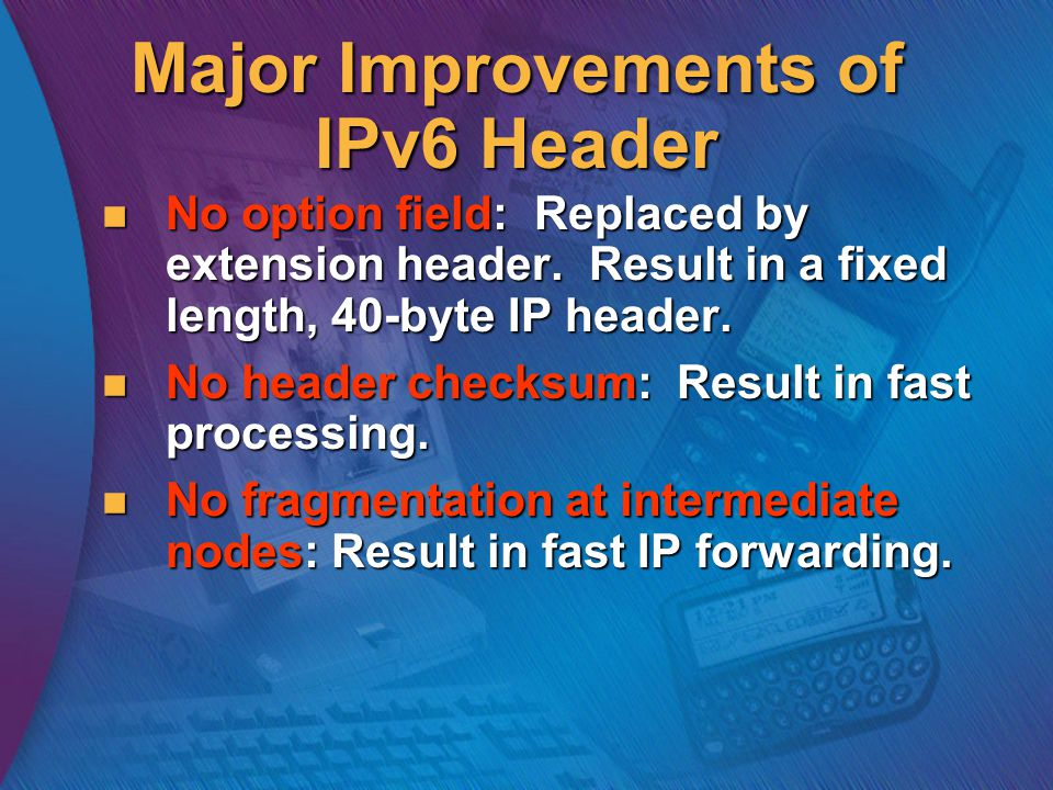 Major Improvements of IPv6 Header No option field: Replaced by extension header.