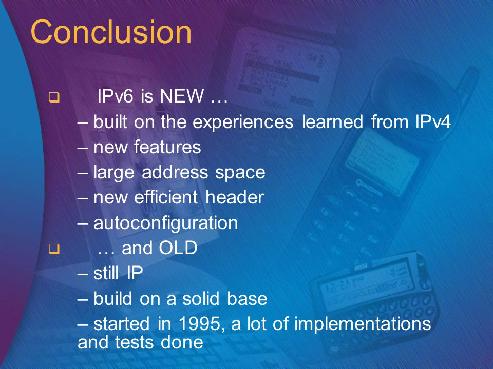 Conclusion   IPv6 is NEW … – built on the experiences learned from IPv4 – new features – large address space – new efficient header – autoconfiguration   … and OLD – still IP – build on a solid base – started in 1995, a lot of implementations and tests done
