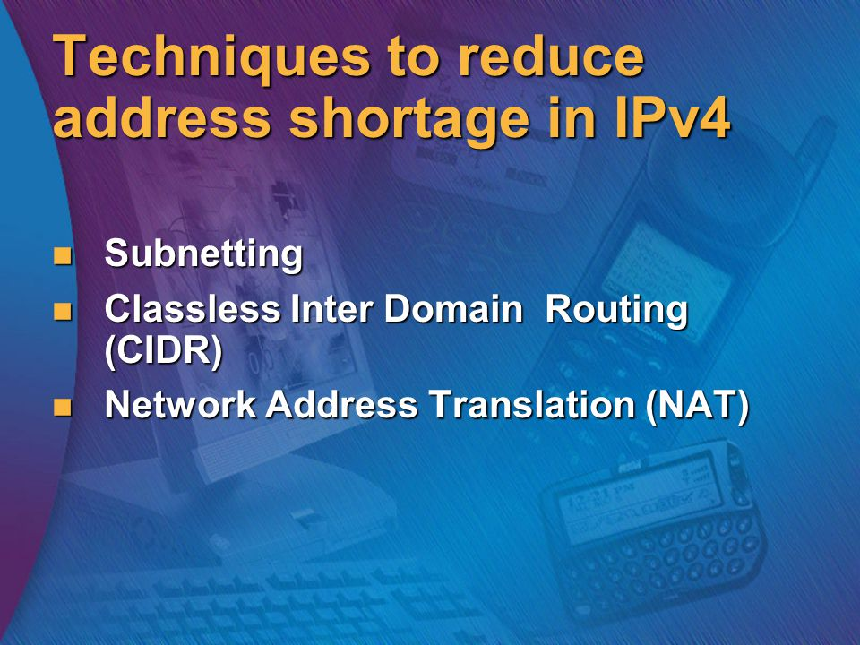 Techniques to reduce address shortage in IPv4 Subnetting Subnetting Classless Inter Domain Routing (CIDR) Classless Inter Domain Routing (CIDR) Network Address Translation (NAT) Network Address Translation (NAT)