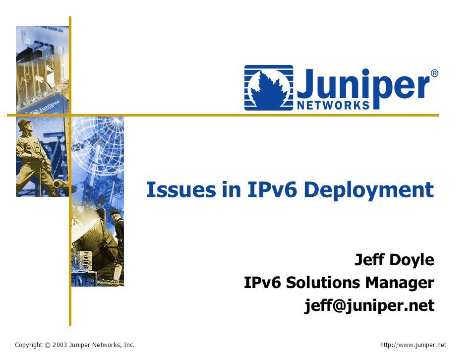 Copyright © 2003 Juniper Networks, Inc. http://www.juniper.net Issues in IPv6 Deployment Jeff Doyle IPv6 Solutions Manager jeff@juniper.net