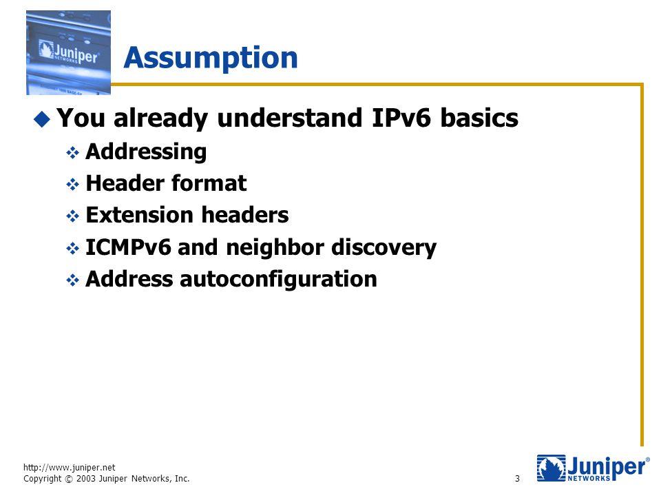 http://www.juniper.net Copyright © 2003 Juniper Networks, Inc. 3 Assumption  You already understand IPv6 basics  Addressing  Header format  Extens